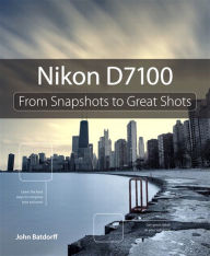 Nikon D7100: From Snapshots to Great Shots - John Batdorff