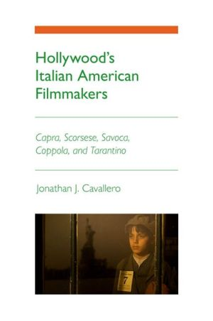 Hollywood's Italian American Filmmakers: Capra, Scorsese, Savoca, Coppola, and Tarantino - Jonathan J. Cavallero