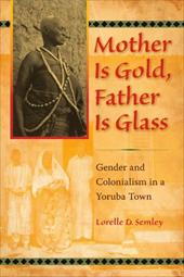 Mother Is Gold, Father Is Glass: Gender and Colonialism in a Yoruba Town - Semley, Lorelle D.