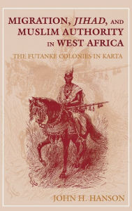 Migration, Jihad, And Muslim Authority In West Africa - John H. Hanson