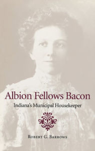 Albion Fellows Bacon: Indiana's Municipal Housekeeper - Robert G. Barrows