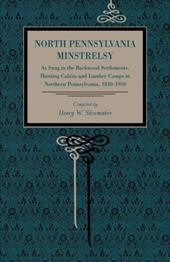 North Pennsylvania Minstrelsy: As Sung in the Backwood Settlements, Hunting Cabins and Lumber Camps in Northern Pennsylvania, 1840 - Shoemaker, Henry Wharton