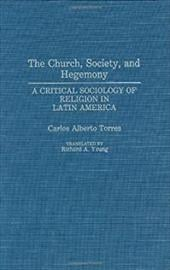 The Church, Society, and Hegemony: A Critical Sociology of Religion in Latin America - Torres, Carlos / Young, Richard A. / Torres, Carlos Alberto