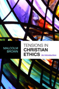 Tensions In Christian Ethics - An Introduction - Malcolm Brown