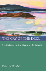 The Cry of the Deer: Meditations on the Hymn of St Patrick - David Adam