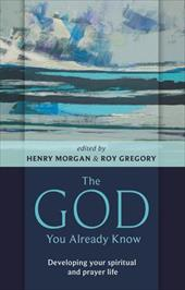 The God You Already Know: Developing Your Spiritual and Prayer Life - Morgan, Henry / Gregory, Roy