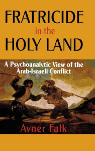Fratricide in the Holy Land: A Psychoanalytic View of the Arab-Israeli Conflict - Avner Falk