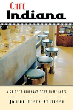 Cafe Indiana: A Guide to Indiana's Down-Home Cafes - Joanne Raetz Stuttgen