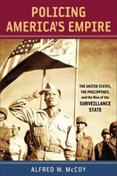 Policing America's Empire: The United States, the Philippines, and the Rise of the Surveillance State - McCoy, Alfred W.