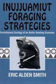 Inujjuamiut Foraging Strategies: Evolutionary Ecology of an Arctic Hunting Economy - Eric Alden Smith