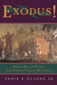 Exodus!: Religion, Race and Nation in Early Nineteenth-Century Black America - Eddie S. Glaude