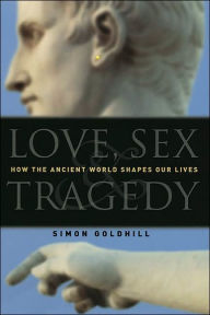 Love, Sex, and Tragedy: How the Ancient World Shapes Our Lives - Simon Goldhill