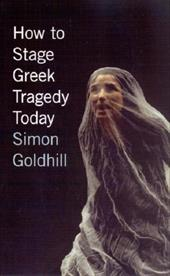 How to Stage Greek Tragedy Today - Goldhill, Simon