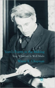 Yeats's Poetry in the Making: Sing Whatever Is Well Made - W. Chapman