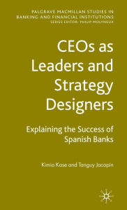 CEOs as Leaders and Strategy Designers: Explaining the Success of Spanish Banks: Explaining the Success of Spanish Banks - K. Kase