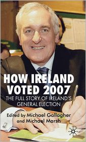 How Ireland Voted 2007: The Full Story of Ireland's General Election - Michael Gallagher (Editor), Michael Marsh (Editor)