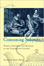 Consuming Subjects: British Women and Consumer Culture in the Eighteenth Century - Elizabeth Kowaleski-Wallace
