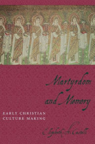 Martyrdom and Memory: Early Christian Culture Making - Elizabeth Castelli