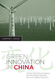 Green Innovation in China: China's Wind Power Industry and the Global Transition to a Low-Carbon Economy - Joanna I Lewis