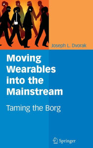 Moving Wearables into the Mainstream: Taming the Borg - Joseph L. Dvorak