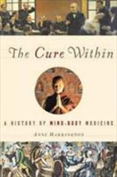 The Cure Within: A History of Mind-Body Medicine - Harrington, Anne