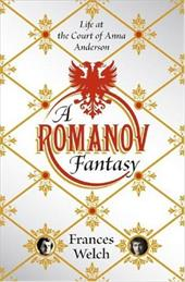 A Romanov Fantasy: Life at the Court of Anna Anderson - Welch, Frances