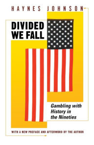 Divided We Fall: Gambling with History in the Nineties - Haynes Johnson