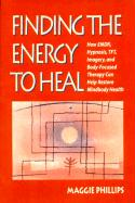 Finding the Energy to Heal: How Emdr, Hypnosis, Imagery, TFT, and Body-Focused Therapy Can Help to Restore Mindbody Health