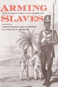 Arming Slaves: From Classical Times to the Modern Age - Christopher Leslie Brown