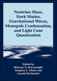 Neutrino Mass, Dark Matter, Gravitational Waves, Monopole Condensation, and Light Cone Quantization - Behram N. Kursunogammalu