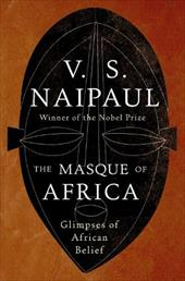 The Masque of Africa: Glimpses of African Belief - Naipaul, V. S.