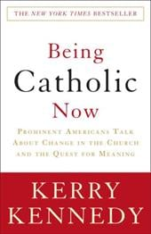 Being Catholic Now: Prominent Americans Talk about Change in the Church and the Quest for Meaning - Kennedy, Kerry