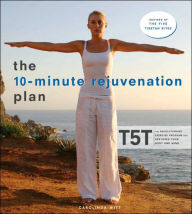 10-Minute Rejuvenation Plan: T5T: The Revolutionary Exercise Program That Restores Your Body and Mind - Carolinda Witt