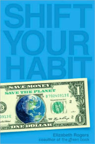 Shift Your Habit: Easy Ways to Save Money, Simplify Your Life, and Save the Planet - Elizabeth Rogers