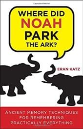 Where Did Noah Park the Ark?: Ancient Memory Techniques for Remembering Practically Anything - Katz, Eran