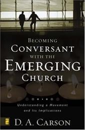 Becoming Conversant with the Emerging Church: Understanding a Movement and Its Implications - Carson, D. A.