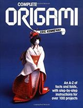 Complete Origami: An A-Z Facts and Folds, with Step-By-Step Instructions for Over 100 Projects - Kenneway, Eric