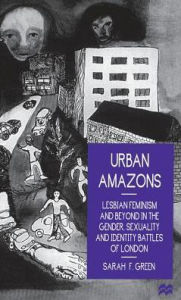 Urban Amazons: Lesbian Feminism and Beyond in the Gender, Sexuality and Identity Battles of London - Sarah F. Green