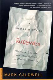 A Short History of Rudeness: Manners, Morals, and Misbehavior in Modern America - Caldwell, Mark