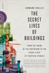 The Secret Lives of Buildings: From the Ruins of the Parthenon to the Vegas Strip in Thirteen Stories - Hollis, Edward