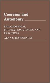 Coercion and Autonomy (Contributions in Philosophy Series #31): Philosophical Foundations, Issues, and Practices - Alan S. Rosenbaum