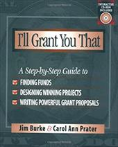 I'll Grant You That: A Step-By-Step Guide to Finding Funds, Designing Winning Projects, and Writing Powerful Grant Propos - Burke, Jim / Prater, Carol Ann / burke