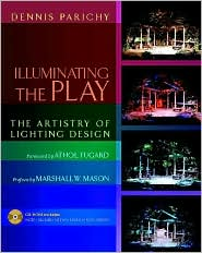 Illuminating the Play: The Artistry of Lighting Design - Dennis Parichy, Adapted by Marshall W. Mason, Foreword by Athol Fugard