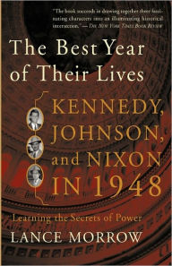 The Best Year of Their Lives: Kennedy, Johnson, and Nixon in 1948 - Lance Morrow