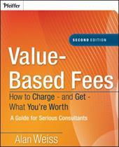 Value-Based Fees: How to Charge - And Get - What You're Worth: A Guide for Consultants - Weiss, Alan