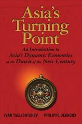 Asia's Turning Point: An Introduction to Asia's Dynamic Economies at the Dawn of the New Century - Tselichtchev, Ivan / Debroux, Philippe