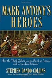 Mark Antony's Heroes: How the Third Gallica Legion Saved an Apostle and Created an Emperor - Dando-Collins, Stephen