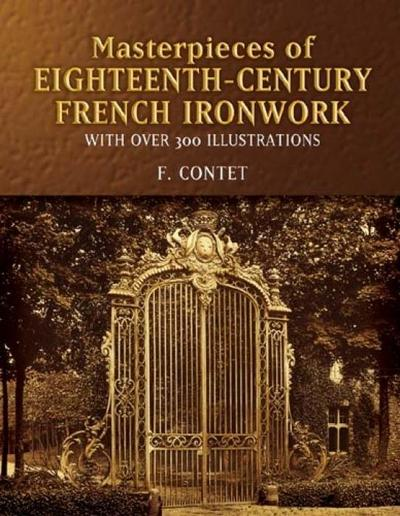 Masterpieces of Eighteenth-Century French Ironwork: With Over 300 Illustrations - F. Contet