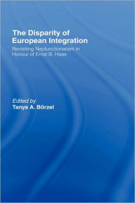 The Disparity of European Integration: Revisiting Neofunctionalism in Honour of Ernst B. Haas - Borzel Tanja
