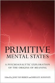 Primitive Mental States: Tracing the Origins of Meaning: Protomental States, Neonatal Messages, Preconceptions, Signs, Symbols and Language - Jane Van Buren (Editor), Shelley Alhanati (Editor)
